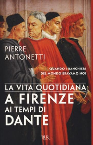 La vita quotidiana a Firenze ai tempi di Dante - Pierre Antonetti | Rochesterscifianimecon.com