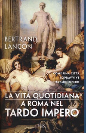 La vita quotidiana a Roma nel tardo impero - Bertrand Lançon |