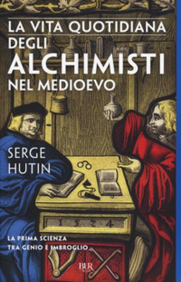 La vita quotidiana degli alchimisti nel Medioevo - Serge Hutin | Thecosgala.com