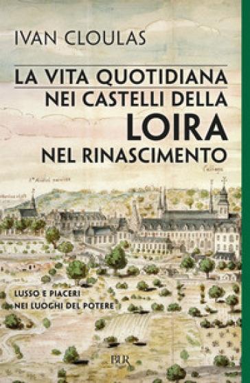 La vita quotidiana nei castelli della Loira nel Rinascimento - Ivan Cloulas |