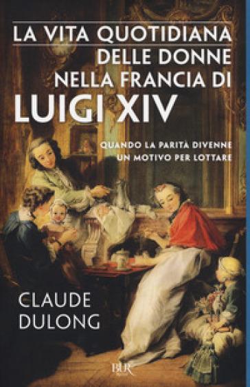 La vita quotidiana delle donne nella Francia di Luigi XIV - Claude Dulong |