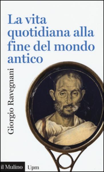La vita quotidiana alla fine del mondo antico - Giorgio Ravegnani pdf epub