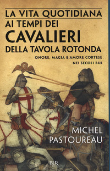 La vita quotidiana ai tempi dei cavalieri della Tavola rotonda. Onore, magia e amore cortese nei secoli bui - Michel Pastoureau |