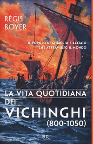 La vita quotidiana dei vichinghi (800-1050) - Régis Boyer |