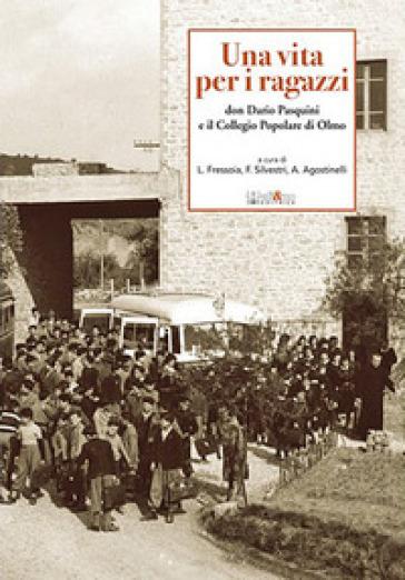 Una vita per i ragazzi. Don Dario Pasquini e il collegio popolare di Olmo - Luisa Fressoia |