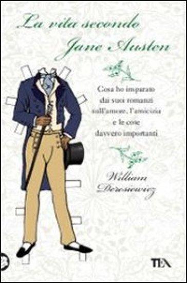 La vita secondo Jane Austen. Cosa ho imparato dai suoi romanzi sull'amore, l'amcizia e le cose davvero importanti - William Deresiewicz |