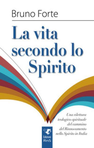 La vita secondo lo spirito. Una rilettura teologico-spirituale del Rinnovamento nello Spirito Santo in Italia - Bruno Forte |