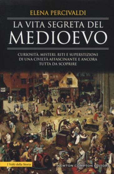La vita segreta del Medioevo. Curiosità, misteri, riti e superstizioni di una civiltà affascinante e ancora tutta da scoprire