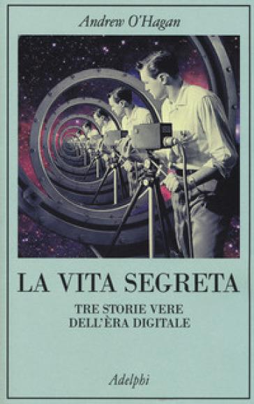 La vita segreta. Tre storie vere dell'èra digitale - Andrew O'Hagan | Thecosgala.com