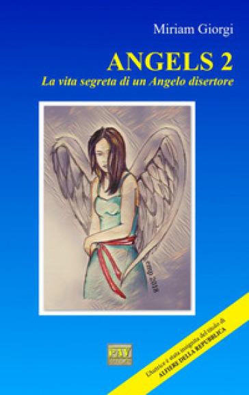 La vita segreta di un angelo disertore. Angels. 2. - Miriam Giorgi |