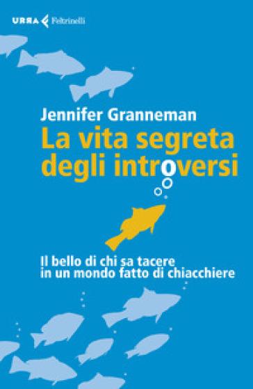 La vita segreta degli introversi. Il bello di chi sa tacere in un mondo fatto di chiacchiere - Jennifer Granneman   Ericsfund.org