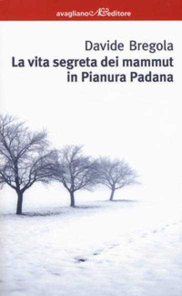La vita segreta dei mammuth in Pianura padana - Davide Bregola |