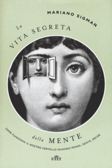 La vita segreta della mente. Come funziona il nostro cervello quando pensa, sente, decide. Con ebook - Mariano Sigman pdf epub