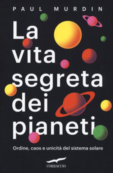 La vita segreta dei pianeti. Ordine, caos e unicità del sistema solare - Paul Murdin |