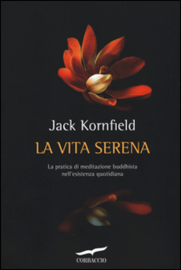 La vita serena. La pratica di meditazione buddhista nell'esperienza quotidiana - Jack Kornfield   Rochesterscifianimecon.com