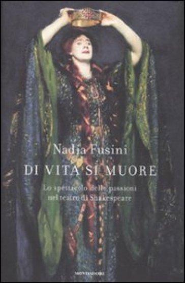 Di vita si muore. Lo spettacolo delle passioni nel teatro di Shakespeare - Nadia Fusini | Jonathanterrington.com