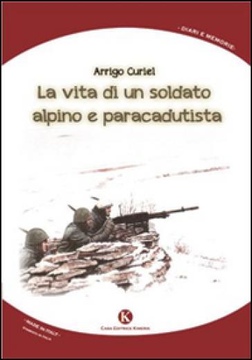 La vita di un soldato alpino e paracadutista - Arrigo Curiel  