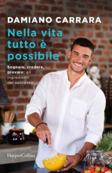 Nella vita tutto è possibile. Sognare, credere, provare: gli ingredienti del successo - Damiano Carrara | Ericsfund.org