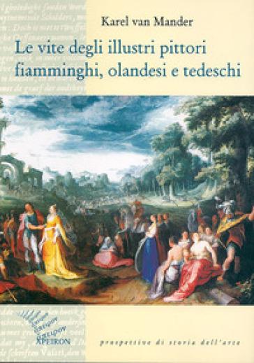 Le vite degli illustri pittori fiamminghi, olandesi e tedeschi - Karel Van Mander |