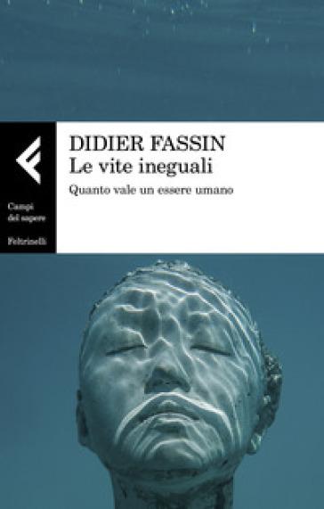 Le vite ineguali. Quanto vale un essere umano - Didier Fassin |