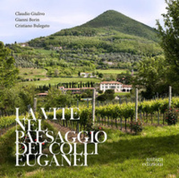 La vite nel paesaggio dei Colli Euganei. Cenni storici, elementi visivi del vigneto, distretti e percorsi vinicoli - Claudio Giulivo |