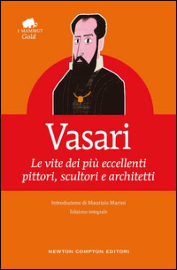 Le vite dei più eccellenti pittori, scultori e architetti. Ediz. integrale - Giorgio Vasari  