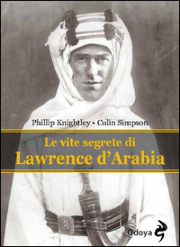Le vite segrete di Lawrence D'Arabia - Phillip Knightley  
