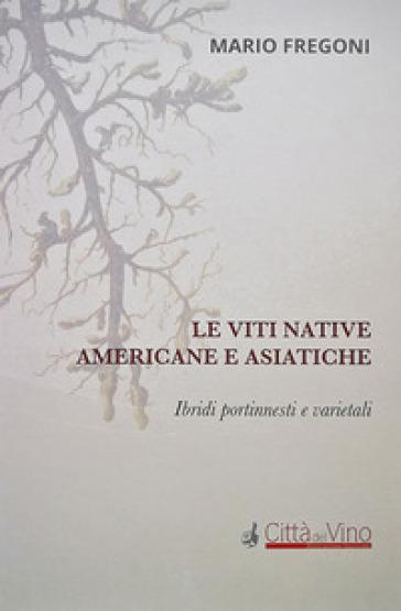 Le viti native americane e asiatiche. Ibridi portinnesti e varietali - Mario Fregoni |
