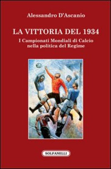 La vittoria del 1934. I campionati mondiali di calcio nella politica del regime - Alessandro D'Ascanio | Rochesterscifianimecon.com