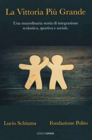 La vittoria più grande. Una straordinaria storia di integrazione scolastica, sportiva e sociale - Lucio Schiuma |