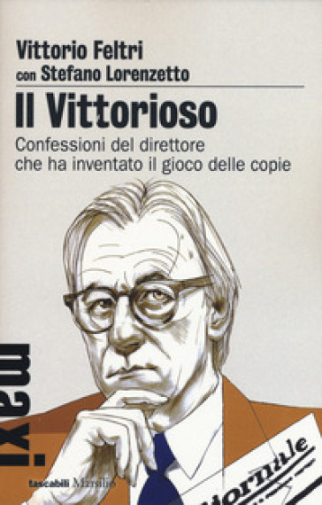 Il vittorioso. Confessioni del direttore che ha inventato il gioco delle copie - Vittorio Feltri | Thecosgala.com