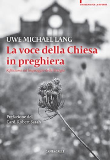 La voce della Chiesa in preghiera. Riflessioni sul linguaggio della liturgia - Uwe Michael Lang |