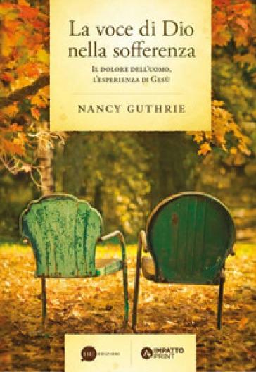 La voce di Dio nella sofferenza. Il dolore dell'uomo, l'esperienza di Gesù - Nancy Guthrie  