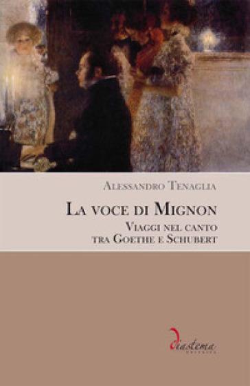 La voce di Mignon. Viaggi nel canto tra Goethe e Schubert - Alessandro Tenaglia | Ericsfund.org