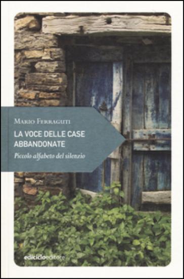 La voce delle case abbandonate. Piccolo alfabeto del silenzio - Mario Ferraguti |