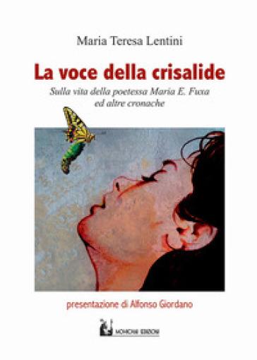 La voce della crisalide. Sulla vita della poetessa Maria E. Fuxa e altre cronache - M. Teresa Lentini | Kritjur.org