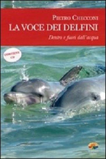 La voce dei delfini. Dentro e fuori dall'acqua. Con CD Audio - Pietro Checconi | Rochesterscifianimecon.com