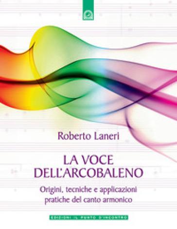 La voce dell'arcobaleno. Le straordinarie applicazioni del canto armonico - Roberto Laneri | Rochesterscifianimecon.com