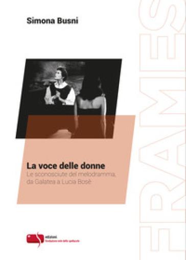 La voce delle donne. Le sconosciute del melodramma, da Galatea a Lucia Bosè - Simona Busni |