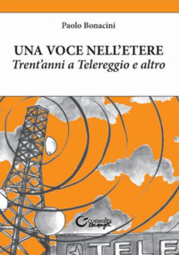 Una voce nell'etere. Trent'anni a Telereggio e altro - Paolo Bonacini | Thecosgala.com