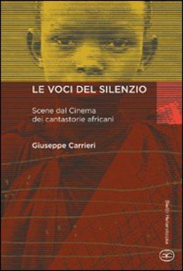 Le voci del silenzio. Scene dal cinema dei cantastorie africani - Giuseppe Carrieri |