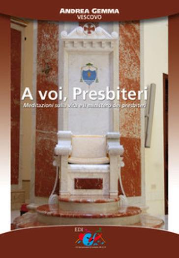 A voi, presbiteri. Meditazioni sulla vita e il ministero dei presbiteri - Andrea Gemma |