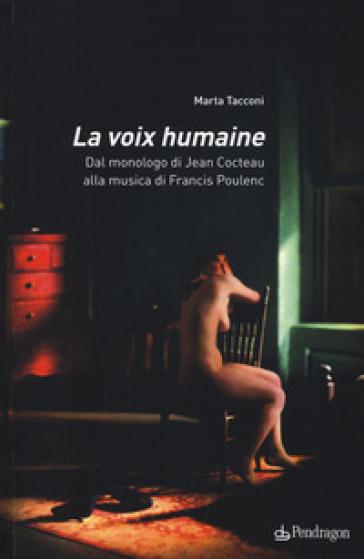 La voix humaine. Dal monologo di Jean Cocteau alla musica di Francis Poulenc - Marta Tacconi |