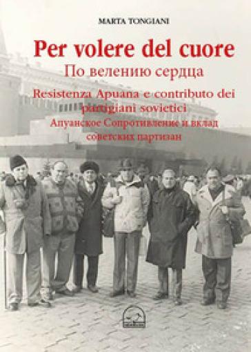 Per volere del cuore. Resistenza apuana e contributo dei partigiani sovietici - Marta Tongiani  