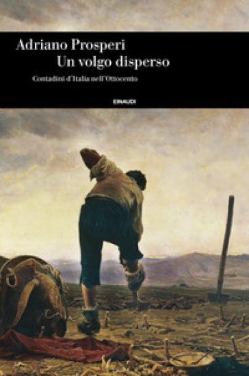 Un volgo disperso. Contadini d'Italia nell'Ottocento - Adriano Prosperi |