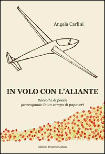 In volo con l'aliante. Raccolta di poesie girovagando in un campo di papaveri - Angela Carlini   Kritjur.org