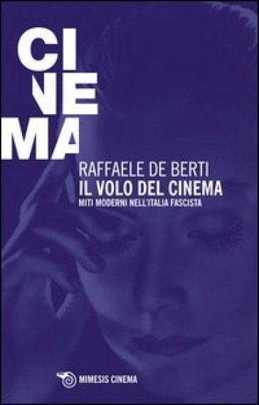 Il volo del cinema. Miti moderni nell'Italia fascista - Raffaele De Berti |