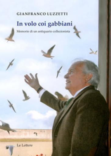 In volo coi gabbiani. Memorie di un antiquario collezionista - Gianfranco Luzzetti | Rochesterscifianimecon.com
