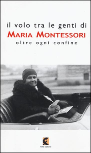 Il volo tra le genti di Maria Montessori. Oltre ogni confine - L. De Sanctis |