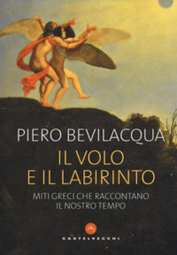 Il volo e il labirinto. Miti greci che raccontano il nostro tempo - Piero Bevilacqua |